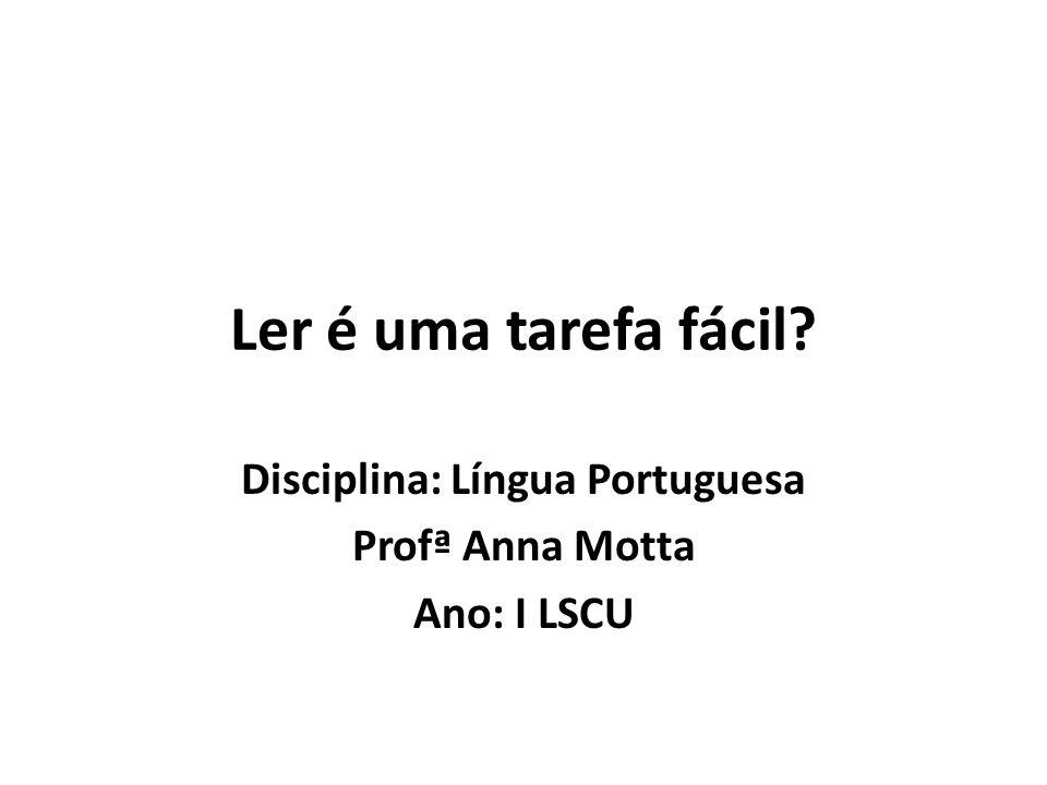 Ler é uma tarefa fácil? Disciplina: Língua Portuguesa Profª Anna Motta Ano: I LSCU