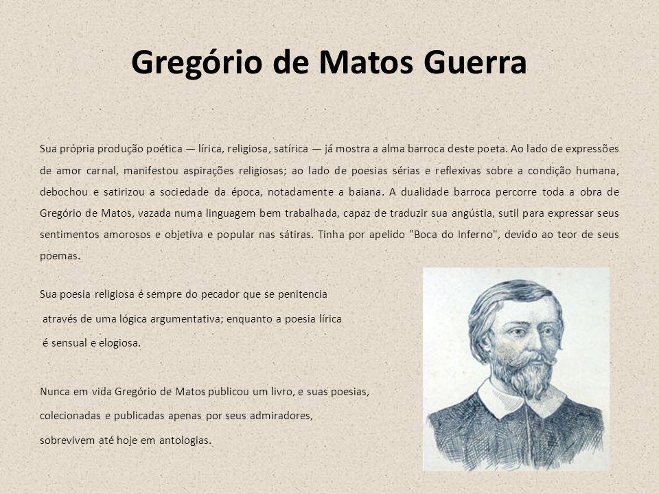 Gregório de Matos Guerra Sua própria produção poética lírica, religiosa, satírica já mostra a alma barroca deste poeta. Ao lado de expressões de amor