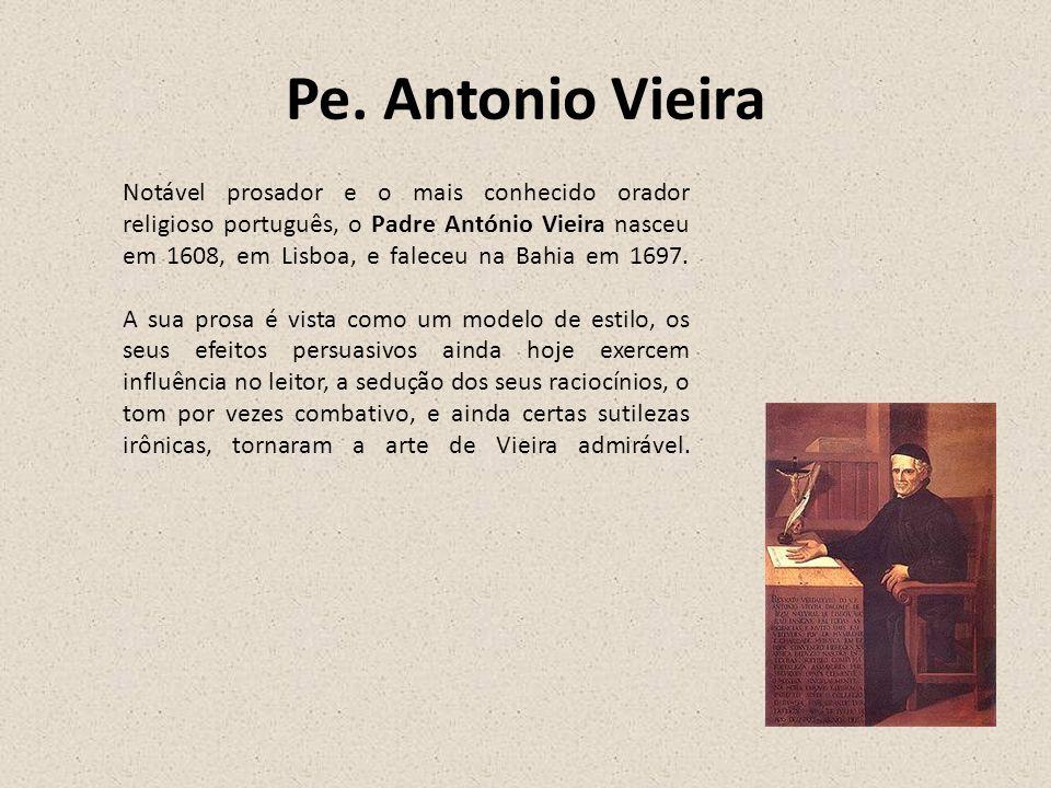 Pe. Antonio Vieira Notável prosador e o mais conhecido orador religioso português, o Padre António Vieira nasceu em 1608, em Lisboa, e faleceu na Bahi