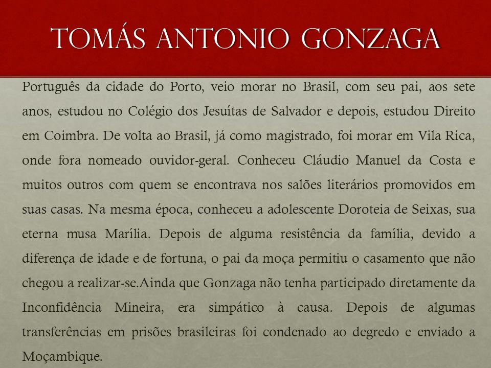 Tomás Antonio Gonzaga Português da cidade do Porto, veio morar no Brasil, com seu pai, aos sete anos, estudou no Colégio dos Jesuítas de Salvador e de