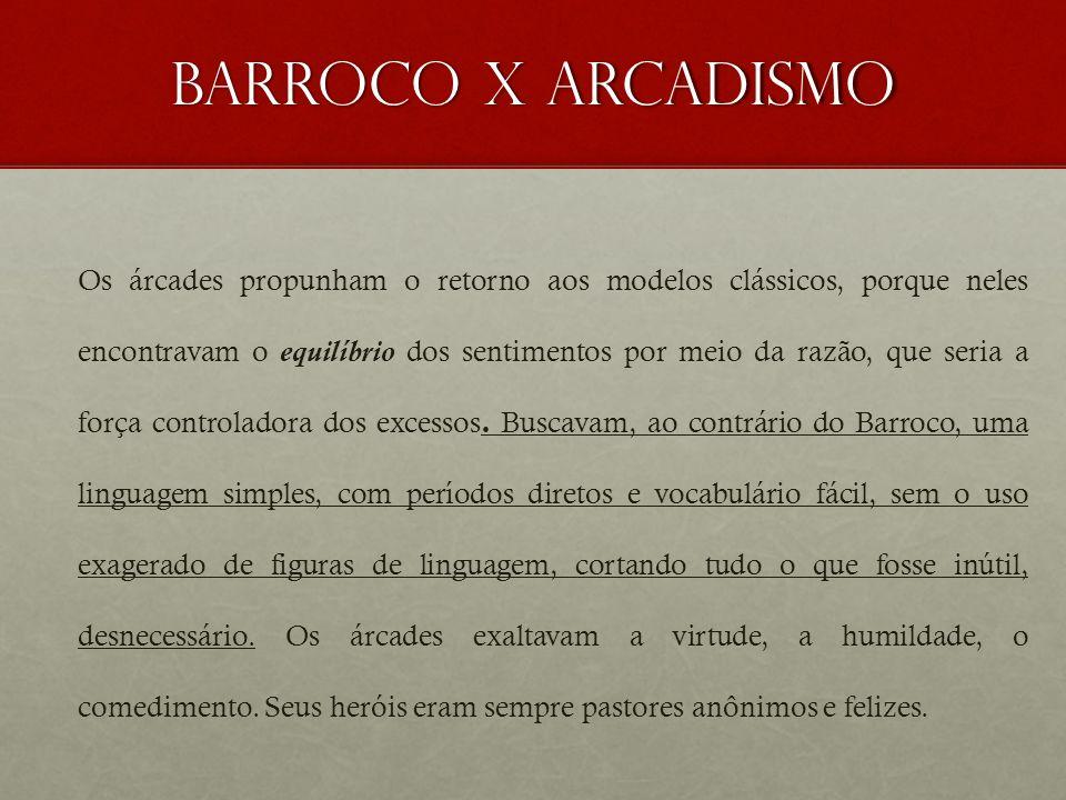 Barroco x arcadismo Os árcades propunham o retorno aos modelos clássicos, porque neles encontravam o equilíbrio dos sentimentos por meio da razão, que