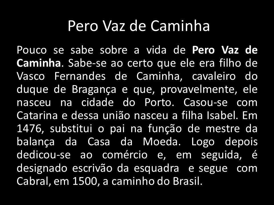 Pero Vaz de Caminha Pouco se sabe sobre a vida de Pero Vaz de Caminha.