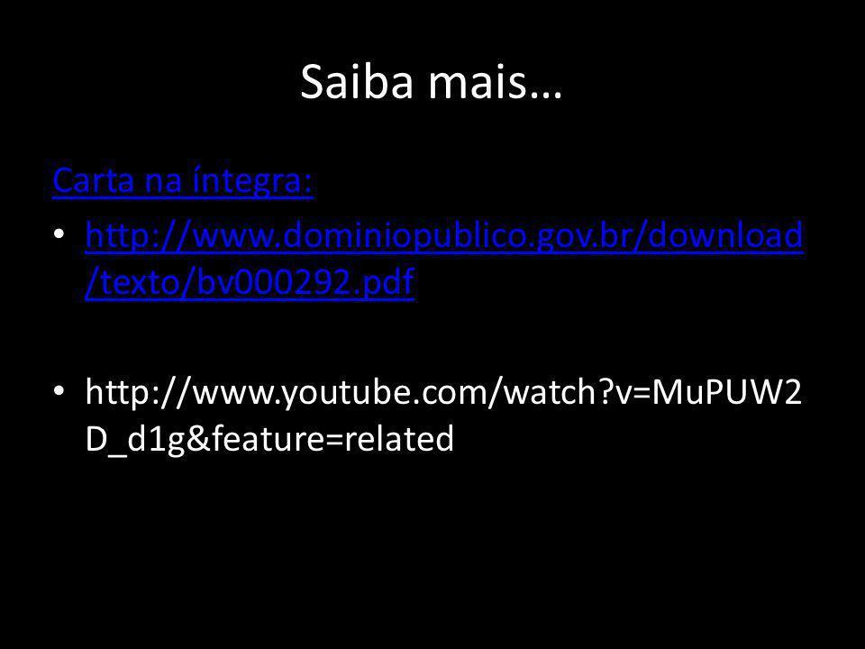 Saiba mais… Carta na íntegra: http://www.dominiopublico.gov.br/download /texto/bv000292.pdf http://www.dominiopublico.gov.br/download /texto/bv000292.pdf http://www.youtube.com/watch?v=MuPUW2 D_d1g&feature=related