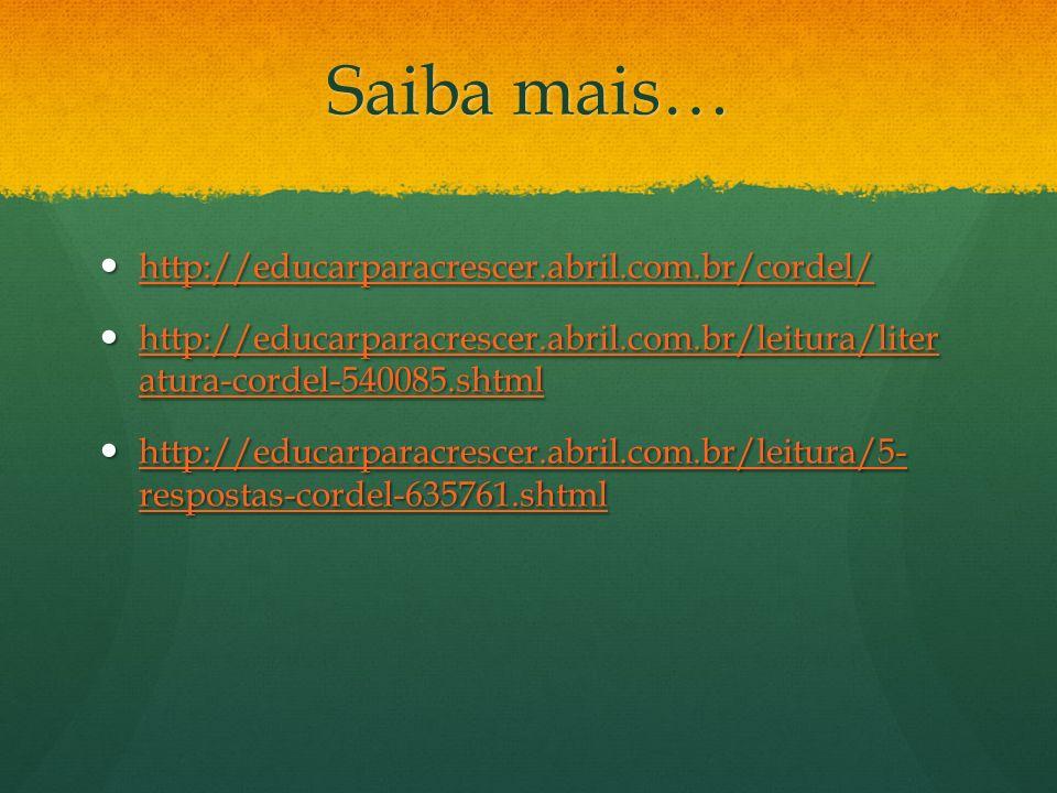 Saiba mais… http://educarparacrescer.abril.com.br/cordel/ http://educarparacrescer.abril.com.br/cordel/ http://educarparacrescer.abril.com.br/cordel/ http://educarparacrescer.abril.com.br/leitura/liter atura-cordel-540085.shtml http://educarparacrescer.abril.com.br/leitura/liter atura-cordel-540085.shtml http://educarparacrescer.abril.com.br/leitura/liter atura-cordel-540085.shtml http://educarparacrescer.abril.com.br/leitura/liter atura-cordel-540085.shtml http://educarparacrescer.abril.com.br/leitura/5- respostas-cordel-635761.shtml http://educarparacrescer.abril.com.br/leitura/5- respostas-cordel-635761.shtml http://educarparacrescer.abril.com.br/leitura/5- respostas-cordel-635761.shtml http://educarparacrescer.abril.com.br/leitura/5- respostas-cordel-635761.shtml