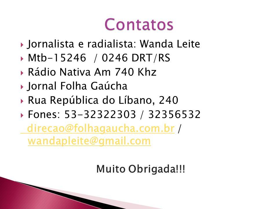 Jornalista e radialista: Wanda Leite Mtb-15246 / 0246 DRT/RS Rádio Nativa Am 740 Khz Jornal Folha Gaúcha Rua República do Líbano, 240 Fones: 53-32322303 / 32356532 direcao@folhagaucha.com.br direcao@folhagaucha.com.br / wandapleite@gmail.com wandapleite@gmail.com Muito Obrigada!!!