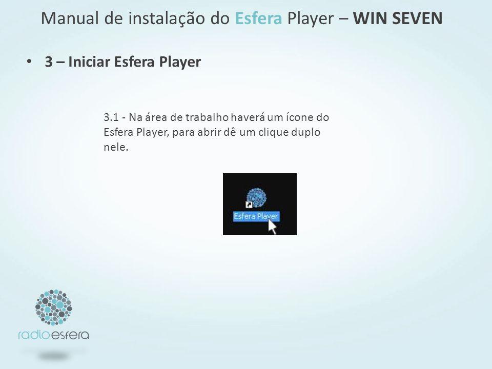 3 – Iniciar Esfera Player Manual de instalação do Esfera Player – WIN SEVEN 3.1 - Na área de trabalho haverá um ícone do Esfera Player, para abrir dê