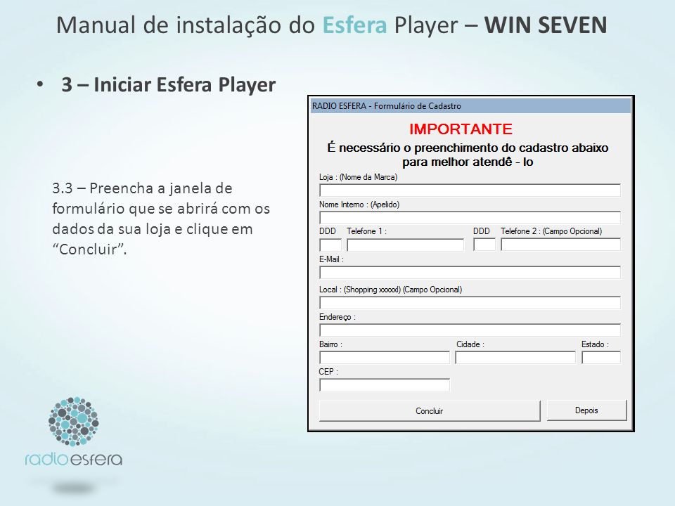 3 – Iniciar Esfera Player Manual de instalação do Esfera Player – WIN SEVEN 3.3 – Preencha a janela de formulário que se abrirá com os dados da sua loja e clique em Concluir.