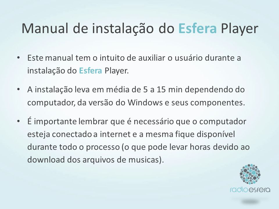 Manual de instalação do Esfera Player Este manual tem o intuito de auxiliar o usuário durante a instalação do Esfera Player. A instalação leva em médi