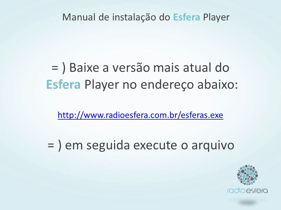 = ) Baixe a versão mais atual do Esfera Player no endereço abaixo: http://www.radioesfera.com.br/esferas.exe http://www.radioesfera.com.br/esferas.exe Manual de instalação do Esfera Player = ) em seguida execute o arquivo