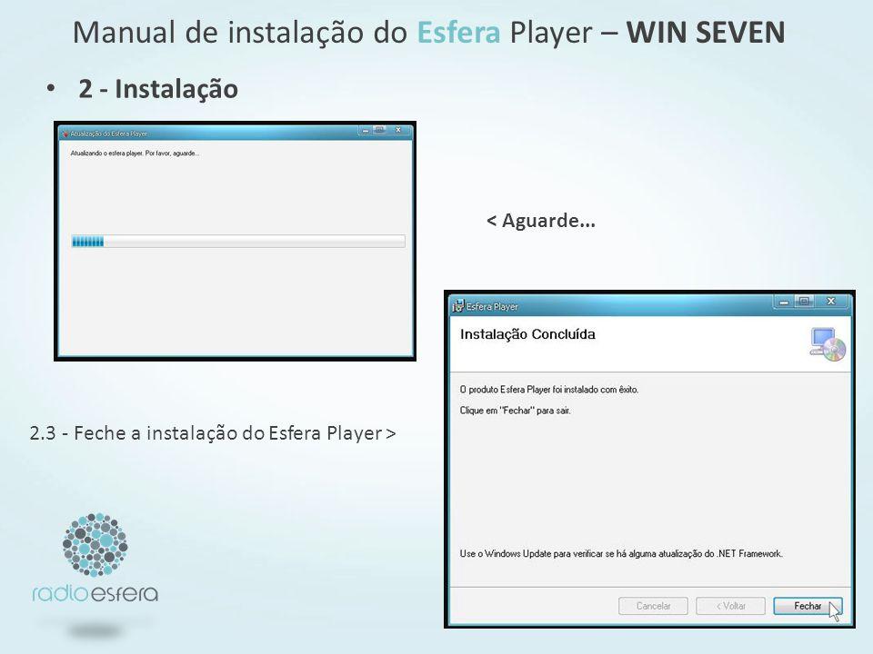 Manual de instalação do Esfera Player – WIN SEVEN 2.3 - Feche a instalação do Esfera Player > < Aguarde... 2 - Instalação