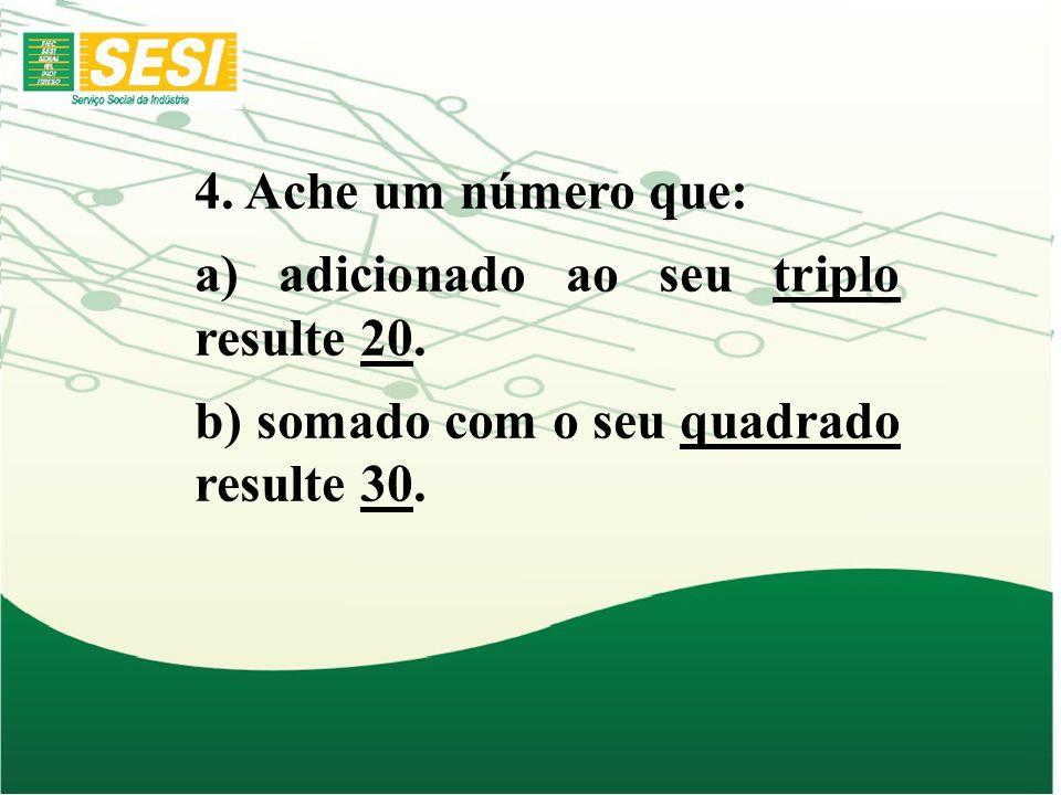 4. Ache um número que: a) adicionado ao seu triplo resulte 20. b) somado com o seu quadrado resulte 30.