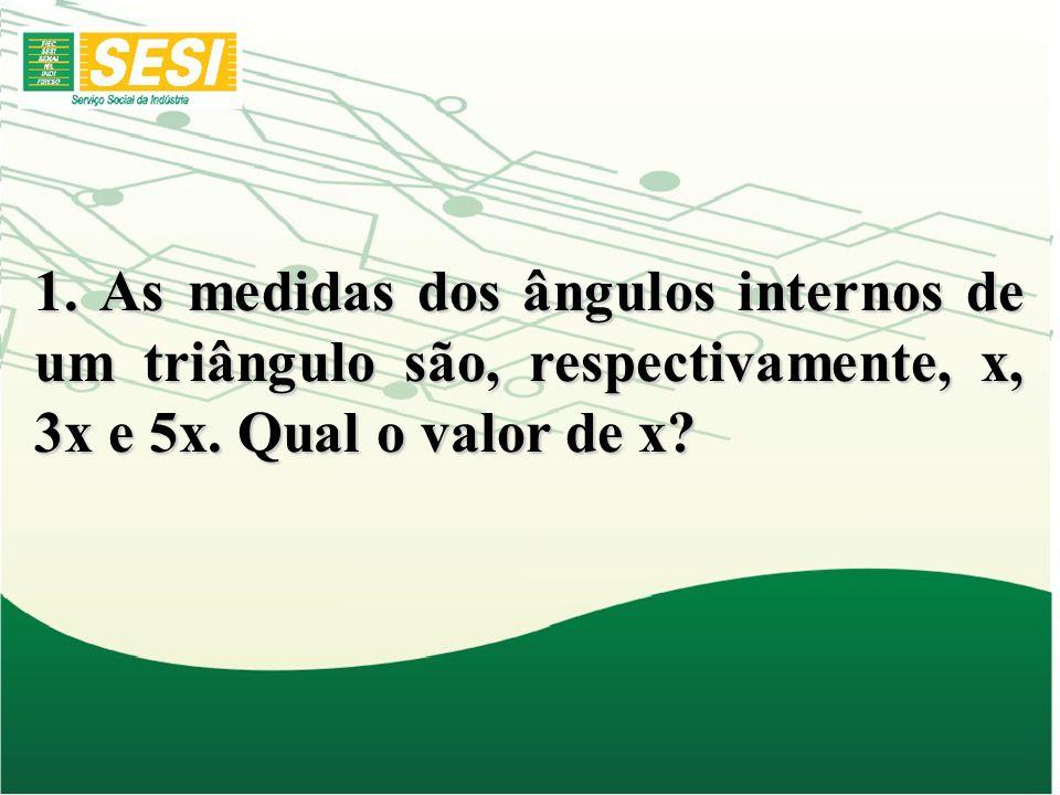1. As medidas dos ângulos internos de um triângulo são, respectivamente, x, 3x e 5x. Qual o valor de x?