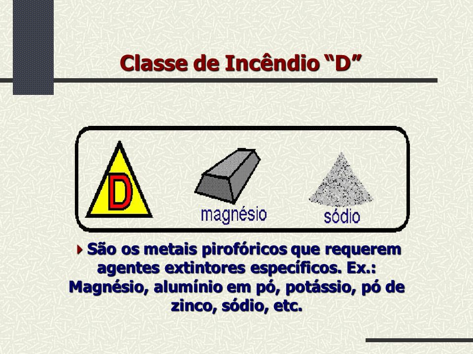 Classe de Incêndio D São os metais pirofóricos que requerem agentes extintores específicos. Ex.: Magnésio, alumínio em pó, potássio, pó de zinco, sódi