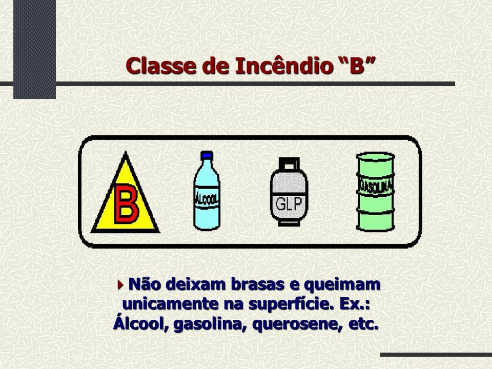 Classe de Incêndio B Não deixam brasas e queimam unicamente na superfície. Ex.: Álcool, gasolina, querosene, etc. Não deixam brasas e queimam unicamen
