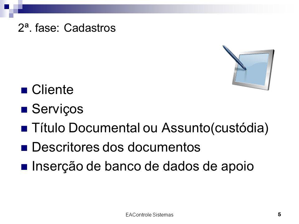 EAControle Sistemas5 2ª. fase: Cadastros Cliente Serviços Título Documental ou Assunto(custódia) Descritores dos documentos Inserção de banco de dados