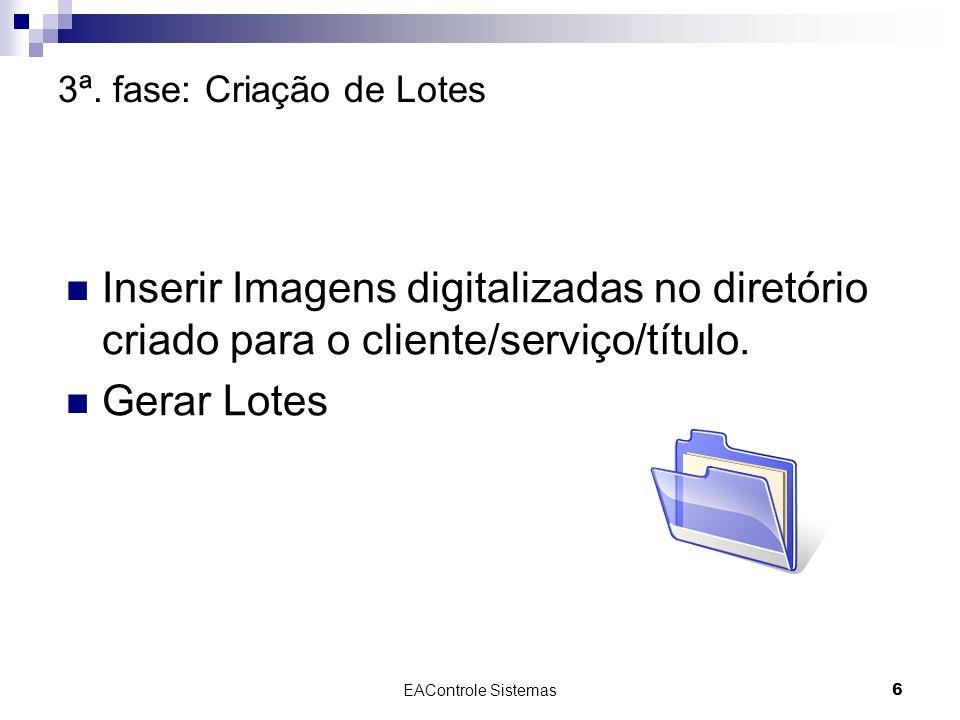 EAControle Sistemas6 3ª. fase: Criação de Lotes Inserir Imagens digitalizadas no diretório criado para o cliente/serviço/título. Gerar Lotes