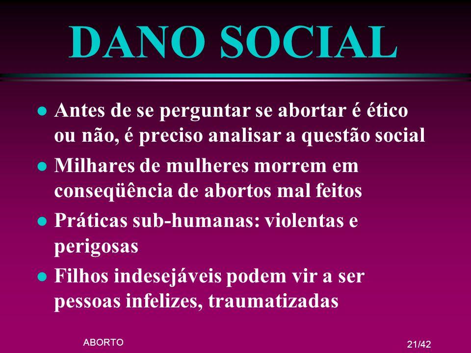 ABORTO 21/42 DANO SOCIAL l Antes de se perguntar se abortar é ético ou não, é preciso analisar a questão social l Milhares de mulheres morrem em conse