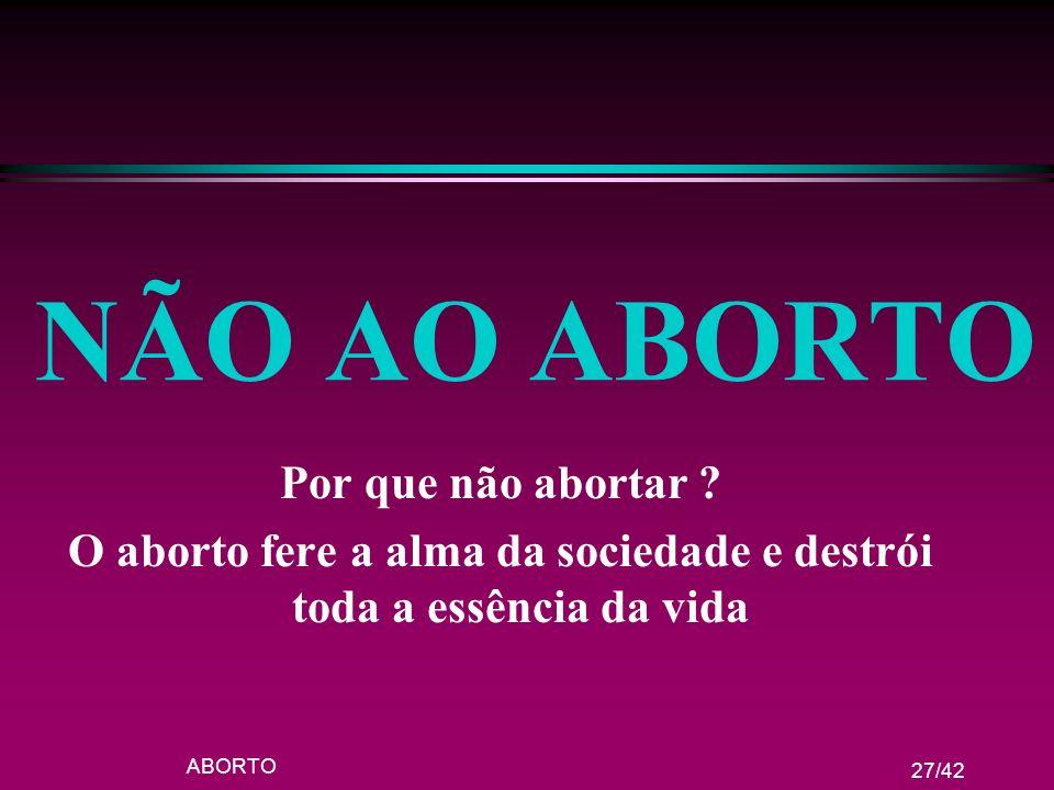 ABORTO 27/42 NÃO AO ABORTO Por que não abortar ? O aborto fere a alma da sociedade e destrói toda a essência da vida