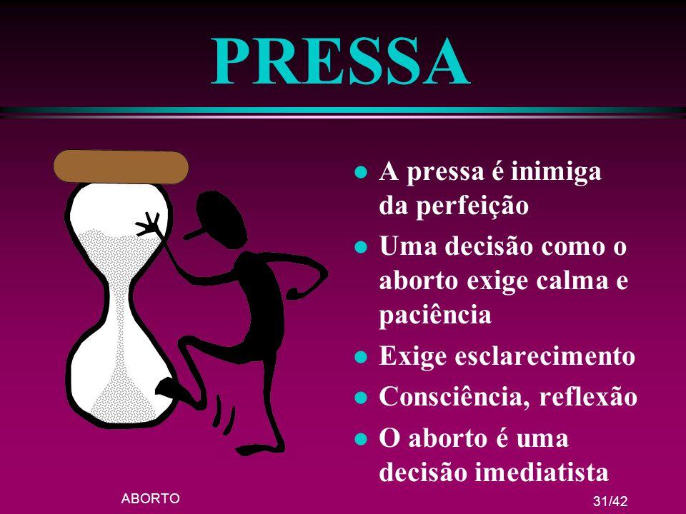 ABORTO 31/42 PRESSA l A pressa é inimiga da perfeição l Uma decisão como o aborto exige calma e paciência l Exige esclarecimento l Consciência, reflex