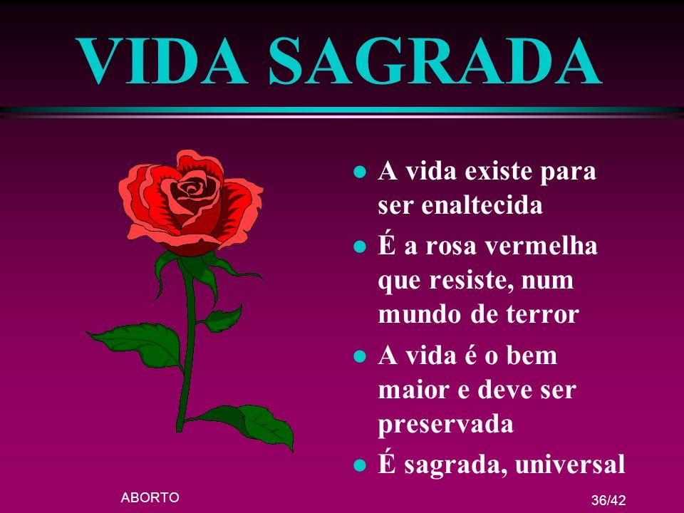 ABORTO 36/42 VIDA SAGRADA l A vida existe para ser enaltecida l É a rosa vermelha que resiste, num mundo de terror l A vida é o bem maior e deve ser p