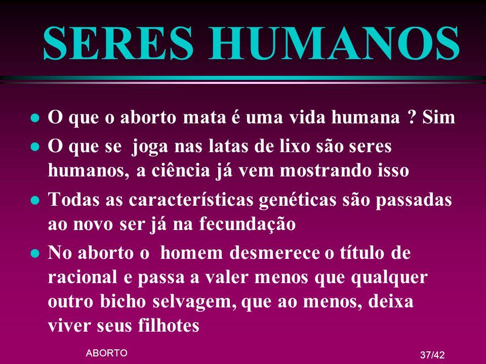 ABORTO 37/42 SERES HUMANOS l O que o aborto mata é uma vida humana ? Sim l O que se joga nas latas de lixo são seres humanos, a ciência já vem mostran