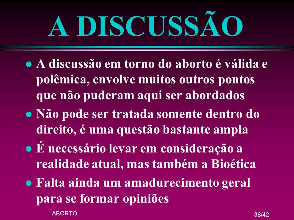 ABORTO 38/42 A DISCUSSÃO l A discussão em torno do aborto é válida e polêmica, envolve muitos outros pontos que não puderam aqui ser abordados l Não p