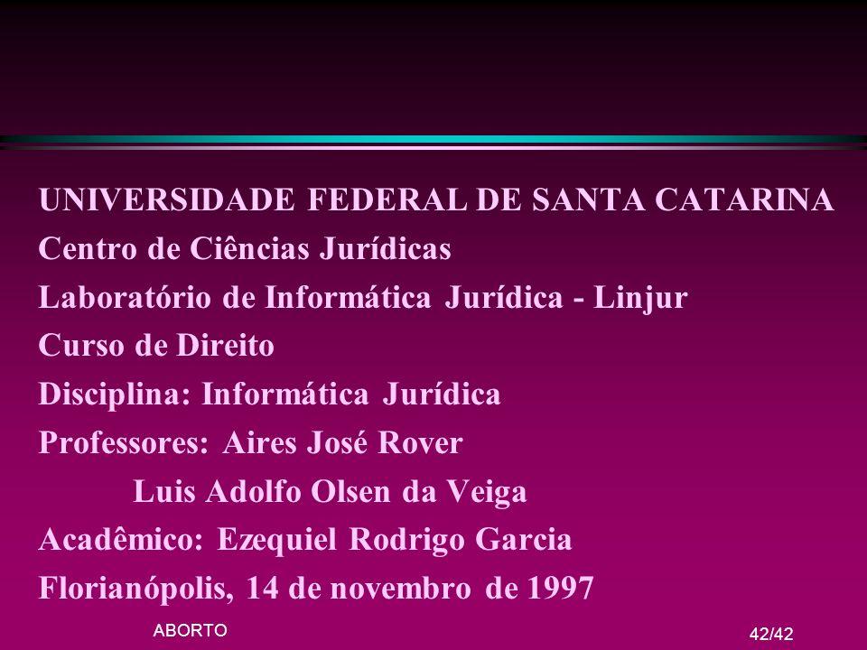ABORTO 42/42 UNIVERSIDADE FEDERAL DE SANTA CATARINA Centro de Ciências Jurídicas Laboratório de Informática Jurídica - Linjur Curso de Direito Discipl