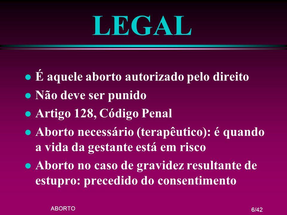 ABORTO 6/42 LEGAL l É aquele aborto autorizado pelo direito l Não deve ser punido l Artigo 128, Código Penal l Aborto necessário (terapêutico): é quan