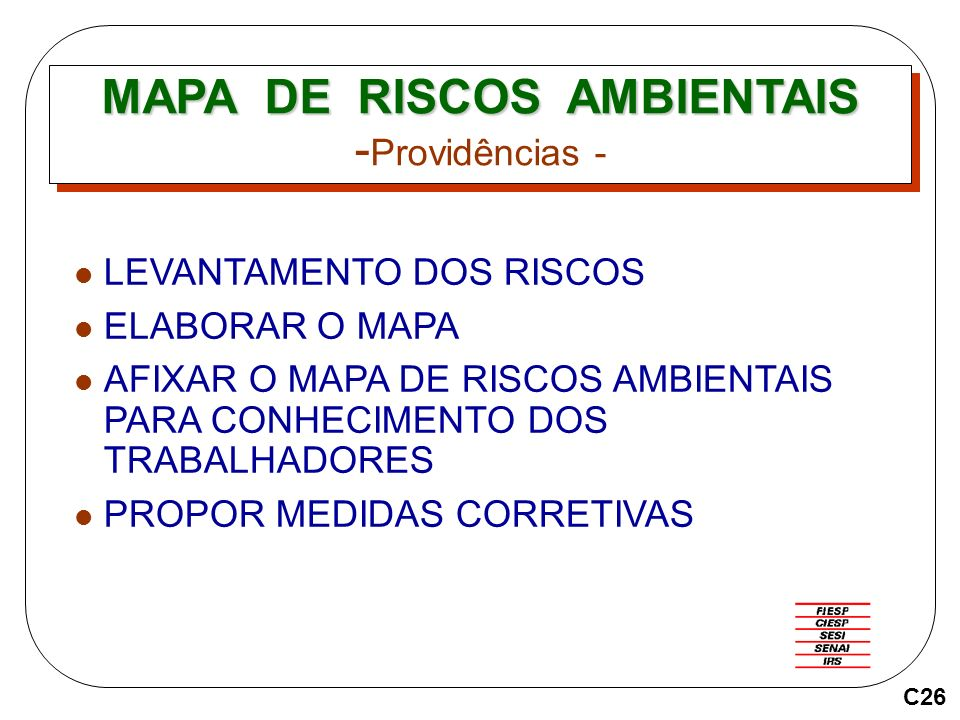 MAPA DE RISCOS AMBIENTAIS MAPA DE RISCOS AMBIENTAIS - Providências - LEVANTAMENTO DOS RISCOS ELABORAR O MAPA AFIXAR O MAPA DE RISCOS AMBIENTAIS PARA CONHECIMENTO DOS TRABALHADORES PROPOR MEDIDAS CORRETIVAS C26