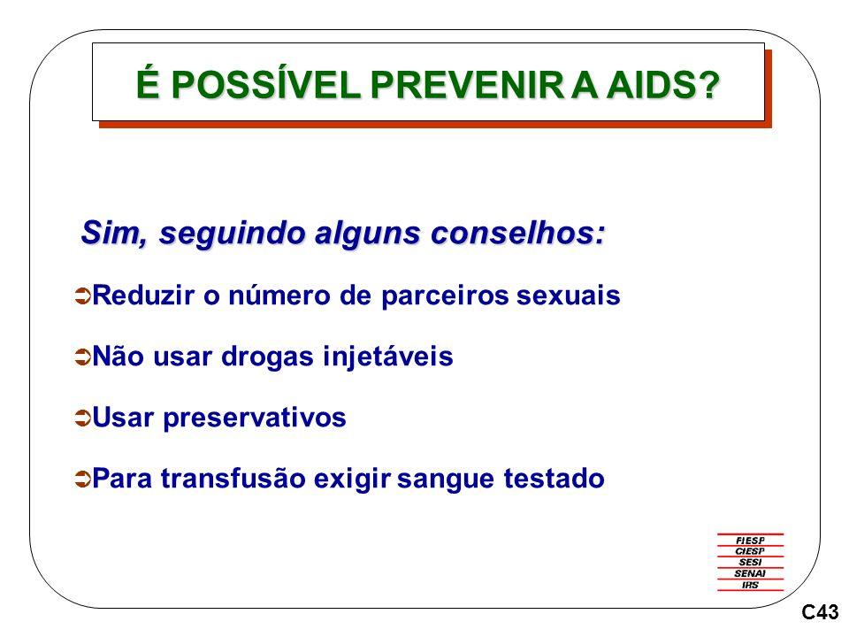 C43 Sim, seguindo alguns conselhos: Reduzir o número de parceiros sexuais Não usar drogas injetáveis Usar preservativos Para transfusão exigir sangue testado É POSSÍVEL PREVENIR A AIDS?