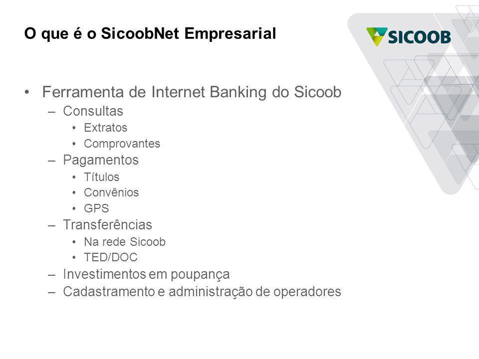 O que é o SicoobNet Empresarial Ferramenta de Internet Banking do Sicoob –Consultas Extratos Comprovantes –Pagamentos Títulos Convênios GPS –Transferê