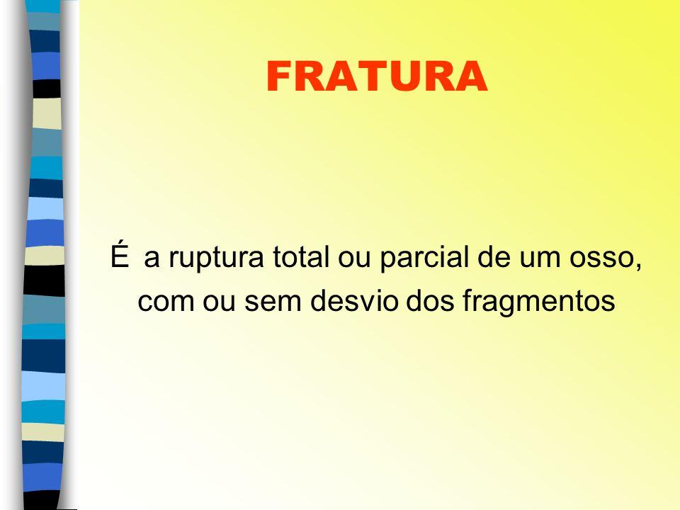FRATURA É a ruptura total ou parcial de um osso, com ou sem desvio dos fragmentos