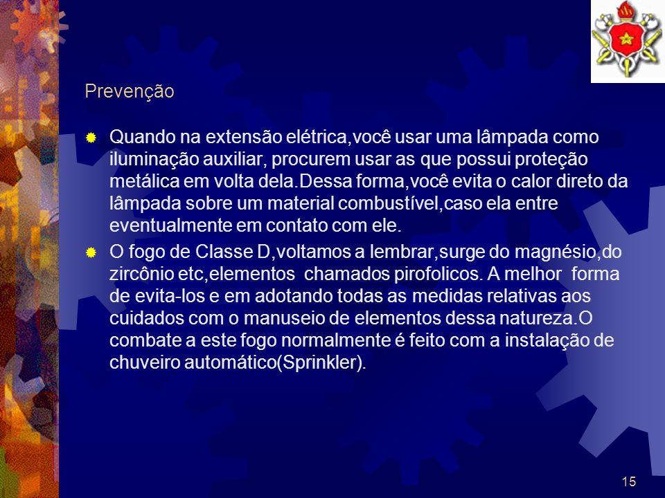 14 Prevenção Como já coincidíramos anteriormente,o fogo de classe C é o que ocorre em motores, transformadores,etc,quando energizados. Os equipamentos