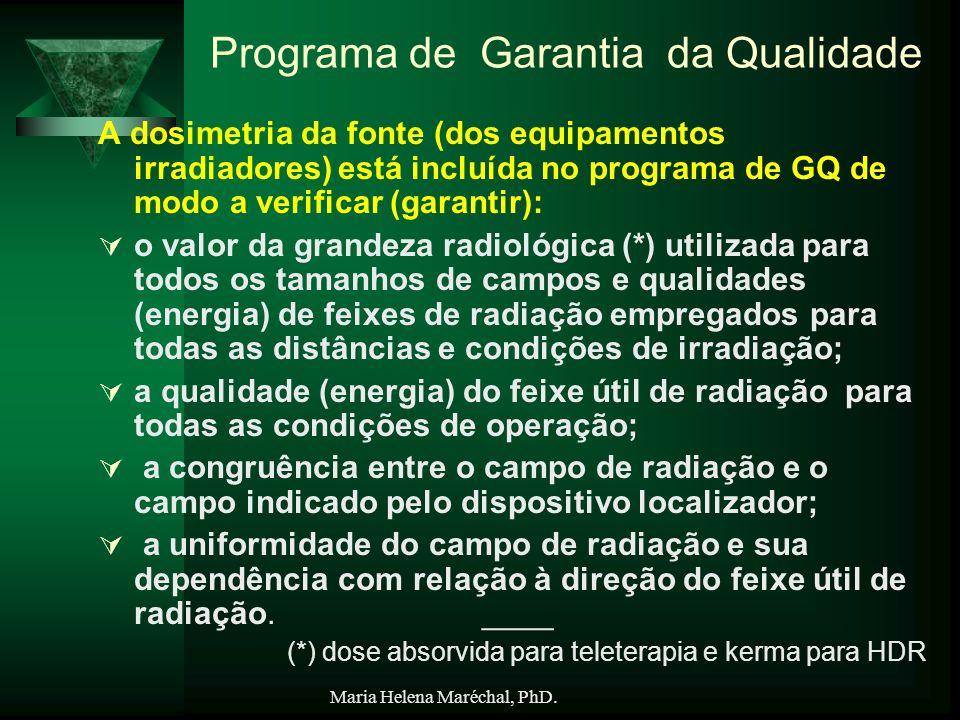 Maria Helena Maréchal, PhD. Programa de Garantia da Qualidade A dosimetria da fonte (dos equipamentos irradiadores) está incluída no programa de GQ de