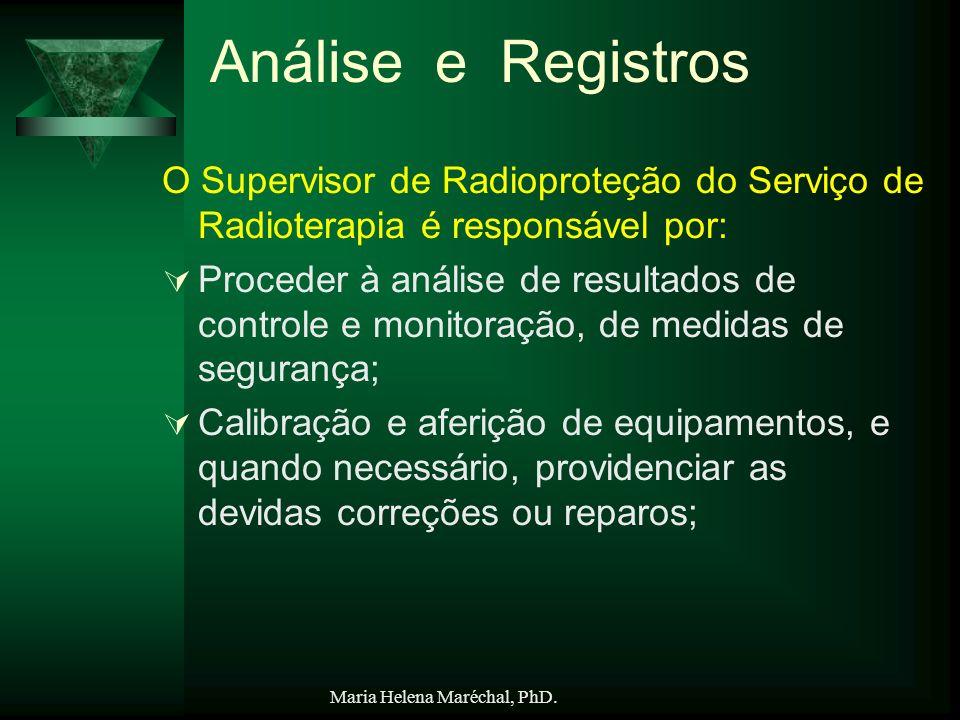 Maria Helena Maréchal, PhD. Análise e Registros O Supervisor de Radioproteção do Serviço de Radioterapia é responsável por: Proceder à análise de resu