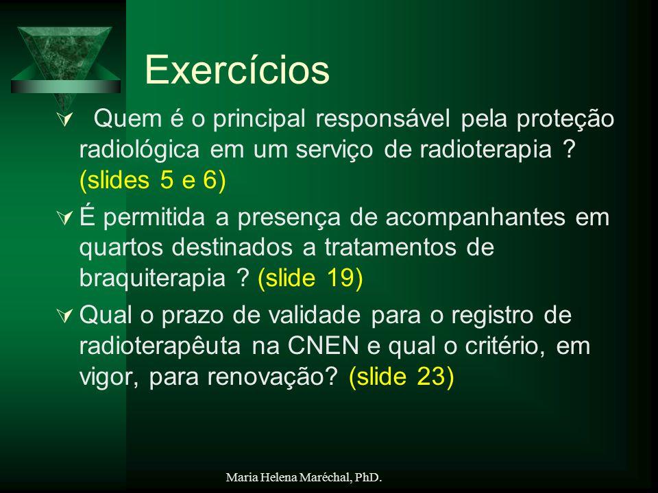 Maria Helena Maréchal, PhD. Exercícios Quem é o principal responsável pela proteção radiológica em um serviço de radioterapia ? (slides 5 e 6) É permi