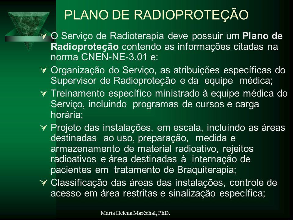 Maria Helena Maréchal, PhD. PLANO DE RADIOPROTEÇÃO O Serviço de Radioterapia deve possuir um Plano de Radioproteção contendo as informações citadas na