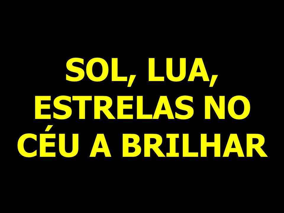 SOL, LUA, ESTRELAS NO CÉU A BRILHAR