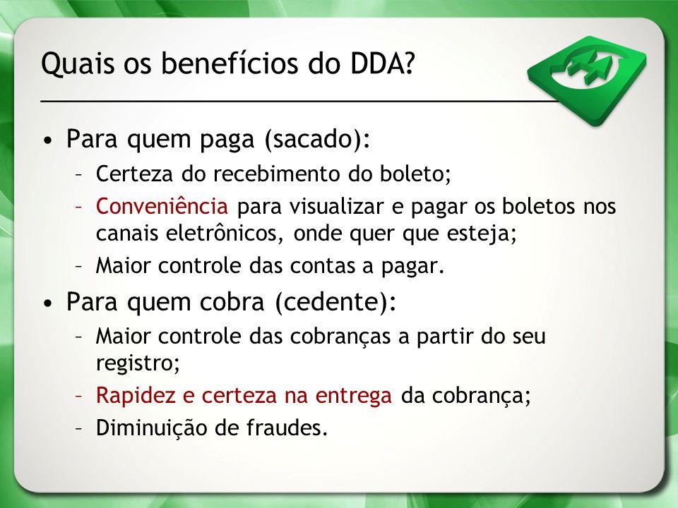 Quais os benefícios do DDA? Para quem paga (sacado): –Certeza do recebimento do boleto; –Conveniência para visualizar e pagar os boletos nos canais el