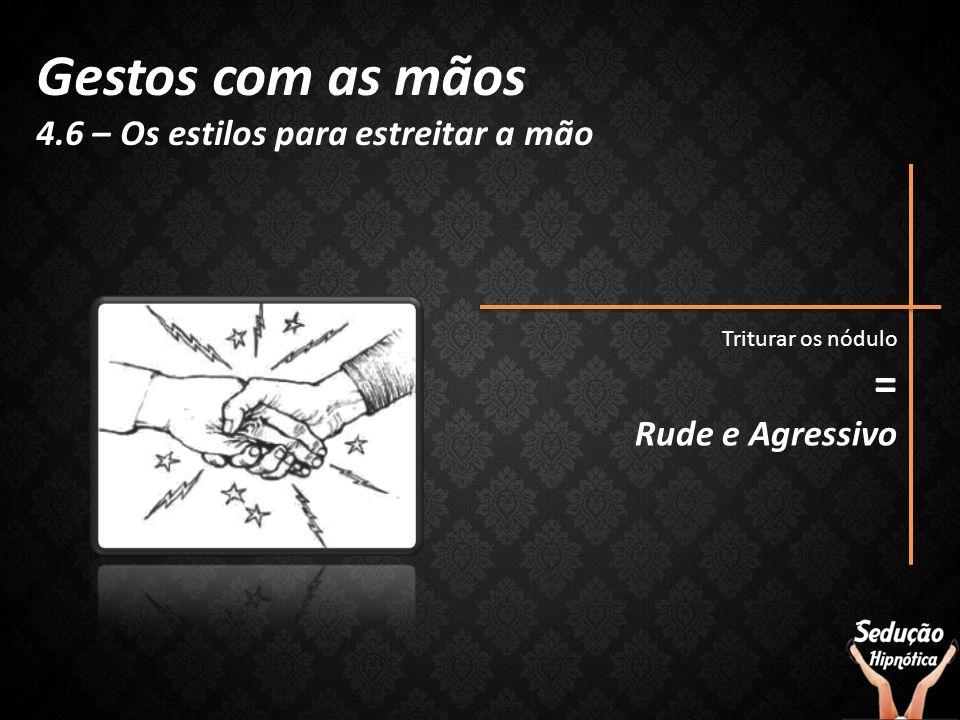 Gestos com as mãos 4.6 – Os estilos para estreitar a mão Triturar os nódulo = Rude e Agressivo