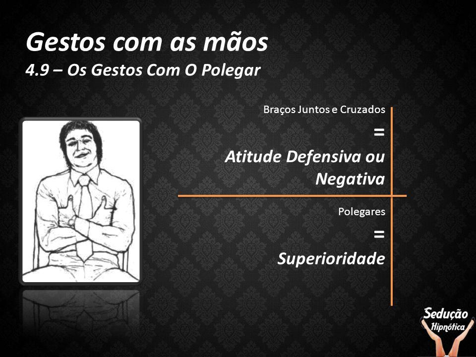 Gestos com as mãos 4.9 – Os Gestos Com O Polegar Polegares = Superioridade Braços Juntos e Cruzados = Atitude Defensiva ou Negativa