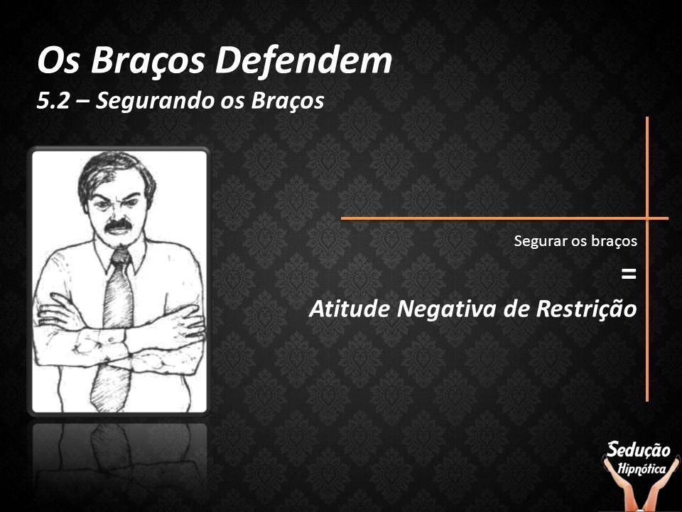 Os Braços Defendem 5.2 – Segurando os Braços Segurar os braços = Atitude Negativa de Restrição