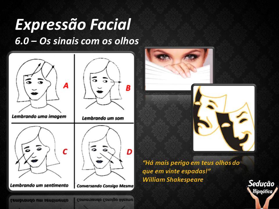 Expressão Facial 6.0 – Os sinais com os olhos Há mais perigo em teus olhos do que em vinte espadas! William Shakespeare