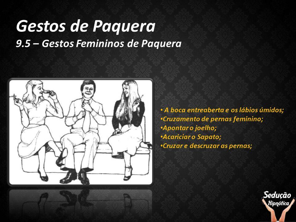 Gestos de Paquera 9.5 – Gestos Femininos de Paquera A boca entreaberta e os lábios úmidos; Cruzamento de pernas feminino; Apontar o joelho; Acariciar