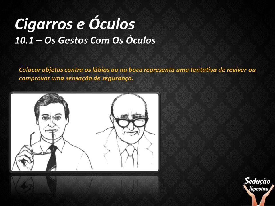 Cigarros e Óculos 10.1 – Os Gestos Com Os Óculos Colocar objetos contra os lábios ou na boca representa uma tentativa de reviver ou comprovar uma sens