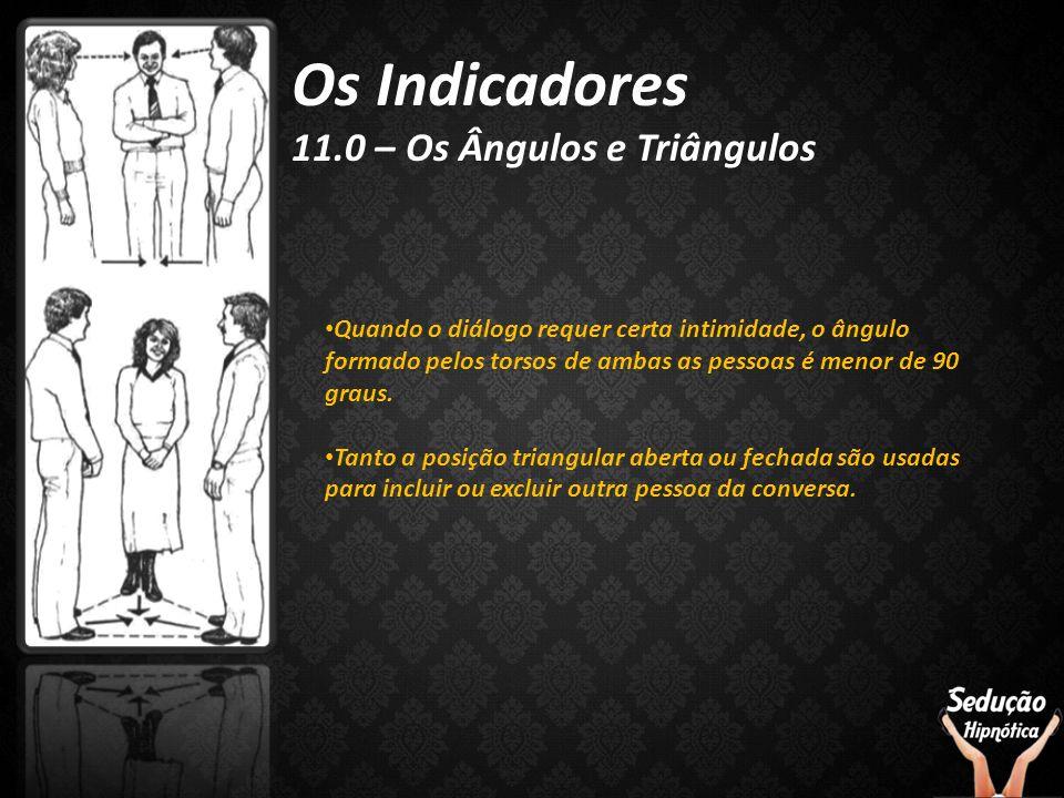 Os Indicadores 11.0 – Os Ângulos e Triângulos Quando o diálogo requer certa intimidade, o ângulo formado pelos torsos de ambas as pessoas é menor de 9