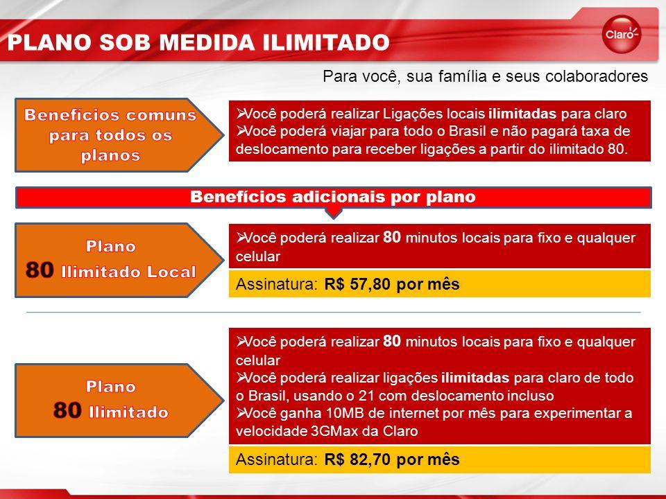 PLANO SOB MEDIDA ILIMITADO Para você, sua família e seus colaboradores Você poderá realizar Ligações locais ilimitadas para claro Você poderá viajar para todo o Brasil e não pagará taxa de deslocamento para receber ligações a partir do ilimitado 80.
