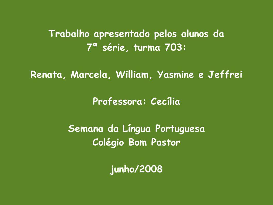 Trabalho apresentado pelos alunos da 7ª série, turma 703: Renata, Marcela, William, Yasmine e Jeffrei Professora: Cecília Semana da Língua Portuguesa Colégio Bom Pastor junho/2008