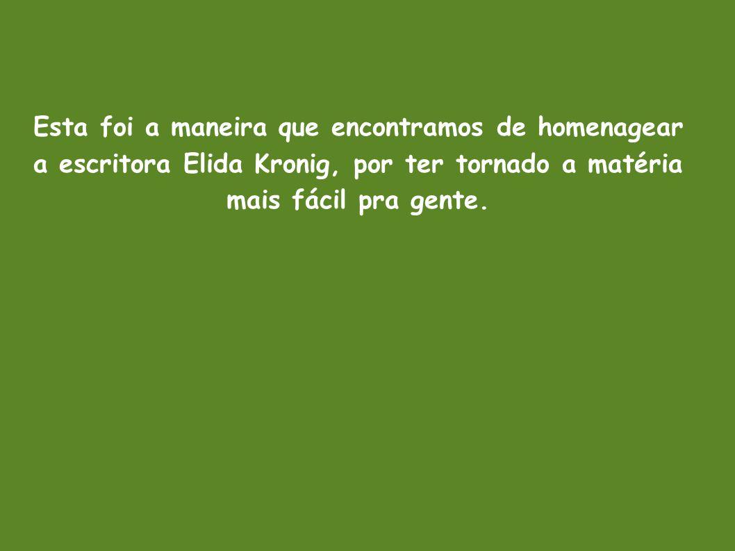Esta foi a maneira que encontramos de homenagear a escritora Elida Kronig, por ter tornado a matéria mais fácil pra gente.