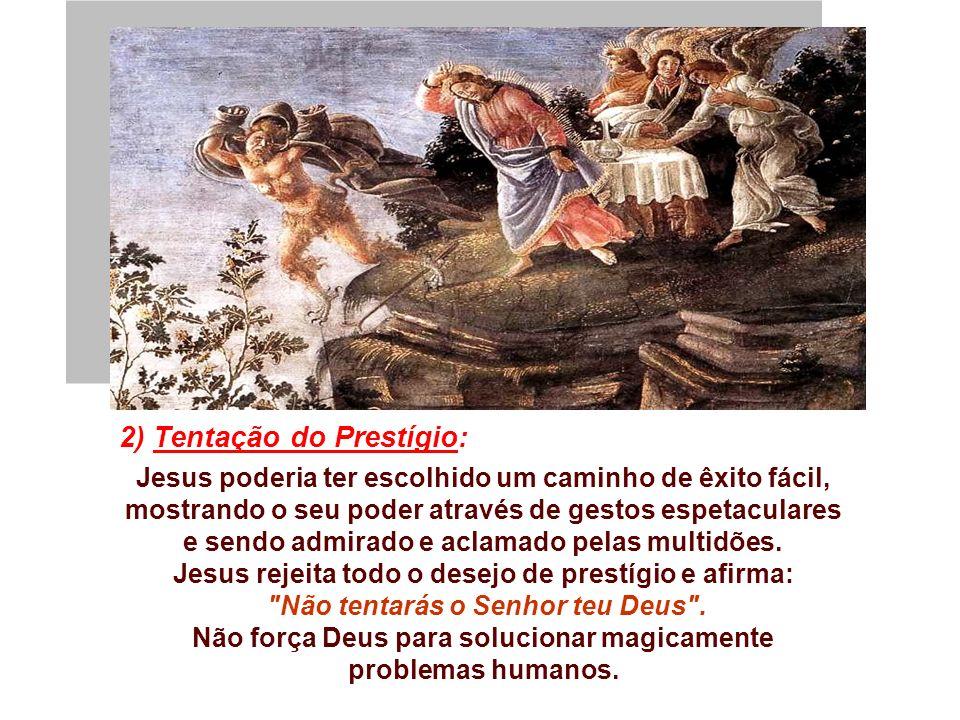 2) Tentação do Prestígio: Jesus poderia ter escolhido um caminho de êxito fácil, mostrando o seu poder através de gestos espetaculares e sendo admirado e aclamado pelas multidões.